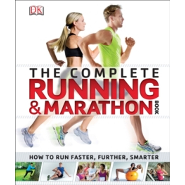 The Complete Running and Marathon Book : How to Run Faster, Further, Smarter