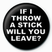If I throw a Stick Will You Leave? Badge - Image 2