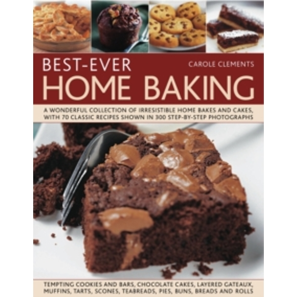 Best-ever Home Baking: A Wonderful Collection of Irresistible Home Bakes and Cakes with 70 Classic Recipes Shown in 300 Step-by-step Photographs by Carole Clements (Paperback, 2011)