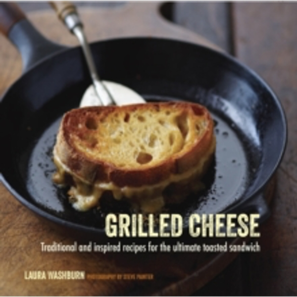 Grilled Cheese : Traditional and Inspired Recipes for the Ultimate Toasted Sandwich