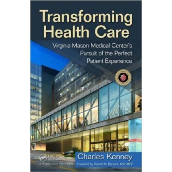 Transforming Healthcare: Virginia Mason Medical Center's Pursuit of the Perfect Patient Experience by Virginia Mason Clinic, Charles Kenney (Hardback, 2010)
