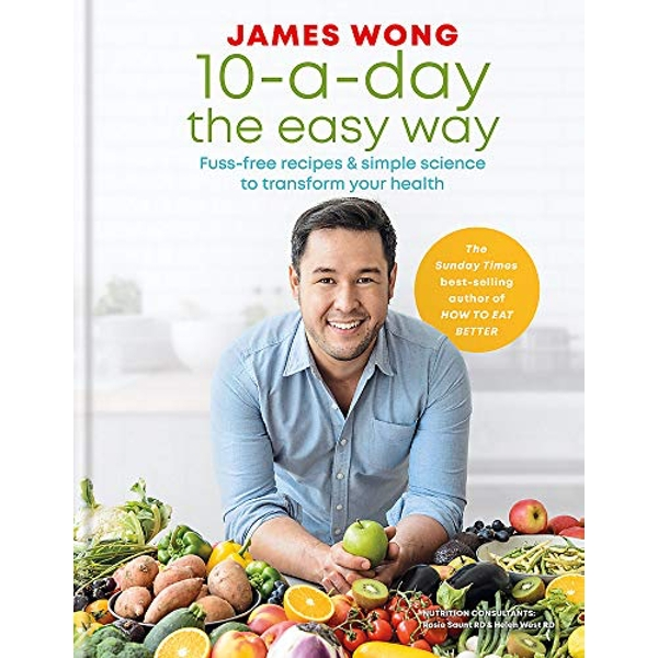 10-a-Day the Easy Way: Fuss-free Recipes & Simple Science to Transform your Health by James Wong (Hardback, 2019)