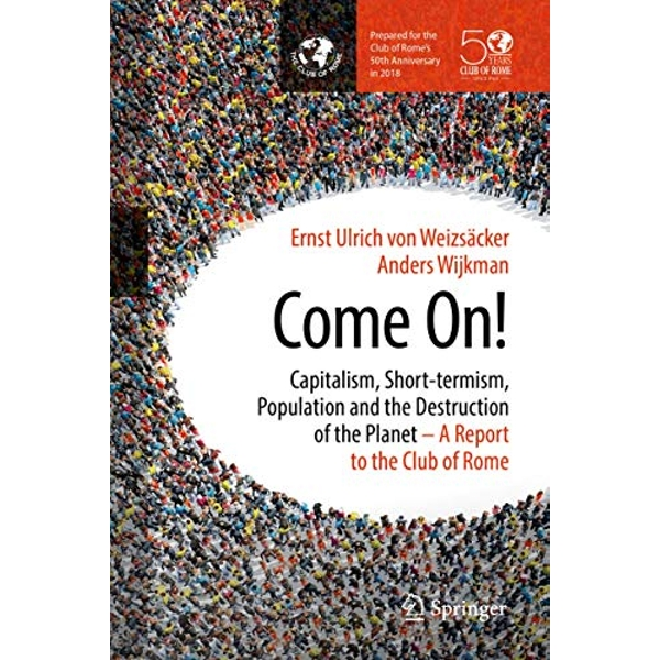 Come On!: Capitalism, Short-termism, Population and the Destruction of the Planet by Ernst von Weizsaecker, Anders Wijkman (Hardback, 2017)