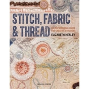 Stitch, Fabric & Thread: An Inspirational Guide for Creative Stitchers by Elizabeth Healey (Paperback, 2016)