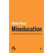 Miseducation : Inequality, education and the working classes