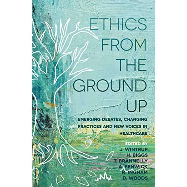 Ethics From the Ground Up Emerging debates, changing practices and new voices in healthcare Paperback / softback 2018