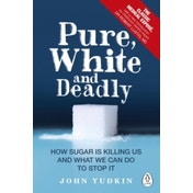 Pure, White and Deadly : How Sugar Is Killing Us and What We Can Do to Stop It