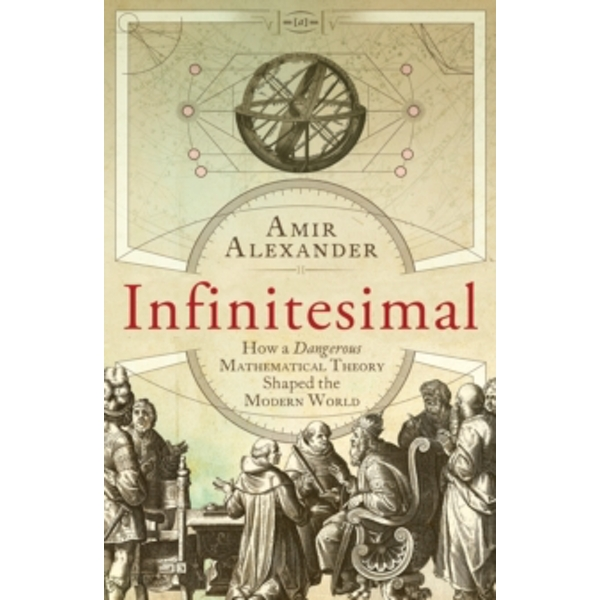 Infinitesimal: How a Dangerous Mathematical Theory Shaped the Modern World by Amir Alexander (Paperback, 2015)