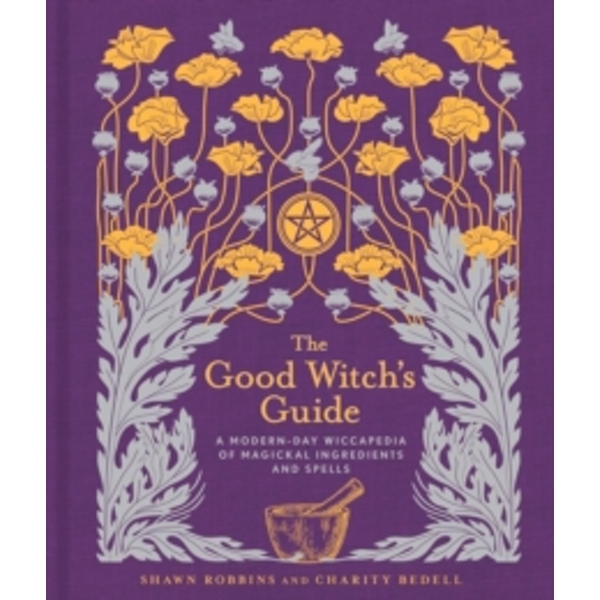 The Good Witch's Guide : A Modern-Day Wiccapedia of Magickal Ingredients and Spells