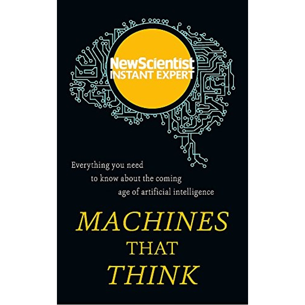 Machines that Think: Everything you need to know about the coming age of artificial intelligence by New Scientist (Paperback, 2017)