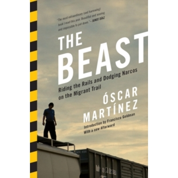 The Beast : Riding the Rails and Dodging Narcos on the Migrant Trail