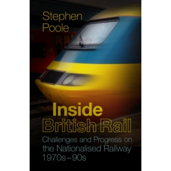 Inside British Rail : Challenges and Progress on the Nationalised Railway, 1970s-1990s