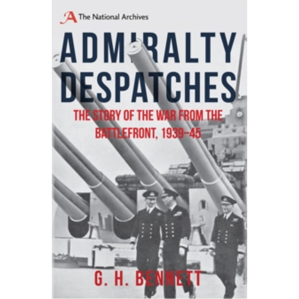 Admiralty Despatches : The Story of the War from the Battlefront 1939-45