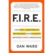 FIRE : How Fast, Inexpensive, Restrained, and Elegant Methods Ignite Innovation