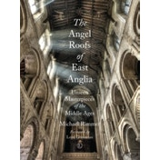The Angel Roofs of East Anglia : Unseen Masterpieces of the Middle Ages