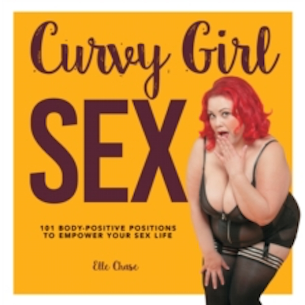 Curvy Girl Sex : 101 Body-Positive Positions to Empower Your Sex Life