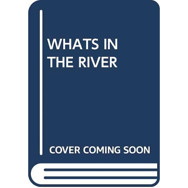 WHATS IN THE RIVER  Paperback 2018