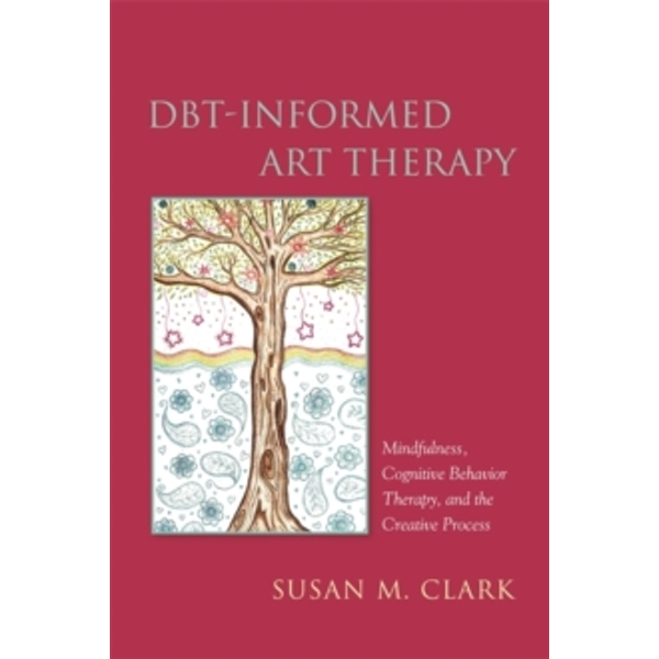 DBT-Informed Art Therapy: Mindfulness, Cognitive Behavior Therapy, and the Creative Process by Susan M. Clark (Paperback, 2016)
