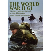 The World War II GI : US Army Uniforms 1941-45 in Colour Photographs