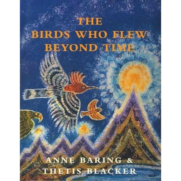 The Birds Who Flew Beyond Time by Anne Baring (Hardback, 2009)