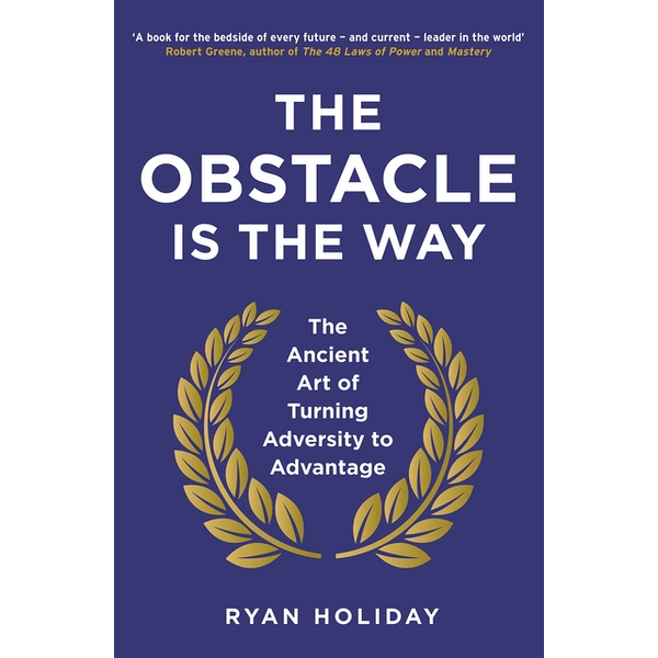 The Obstacle is the Way : The Ancient Art of Turning Adversity to Advantage - Paperback