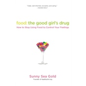 Food: The Good Girl's Drug: How to Stop Using Food to Control Your Feelings by Sunny Sea Gold (Paperback, 2011)