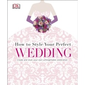 How to Style Your Perfect Wedding: Create and style your own unforgettable celebration by DK (Hardback, 2015)