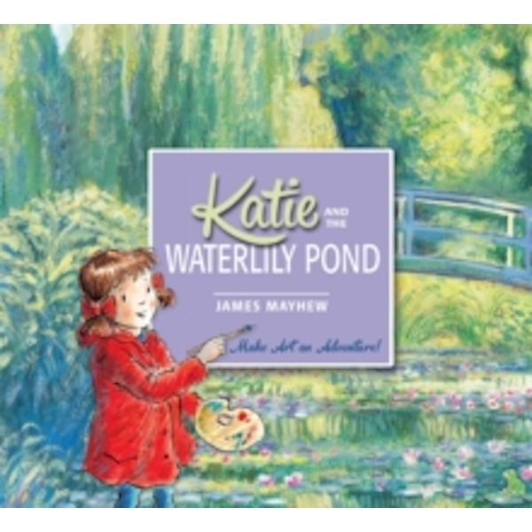 Katie: Katie and the Waterlily Pond : A Journey Through Five Magical Monet Masterpieces