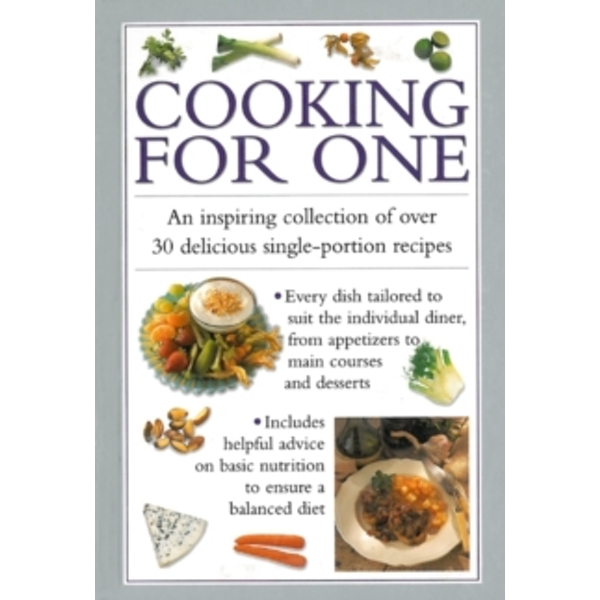 Cooking for One : An Inspiring Collection of Over 30 Delicious Single-portion Recipes