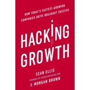 Hacking Growth : How Today's Fastest-Growing Companies Drive Breakout Success