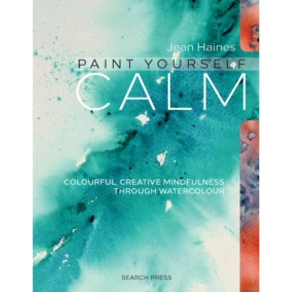 Paint Yourself Calm : Colourful, Creative Mindfulness Through Watercolour