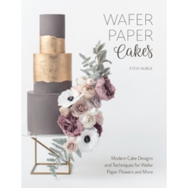 Wafer Paper Cakes : Modern Cake Designs and Techniques for Wafer Paper Flowers and More