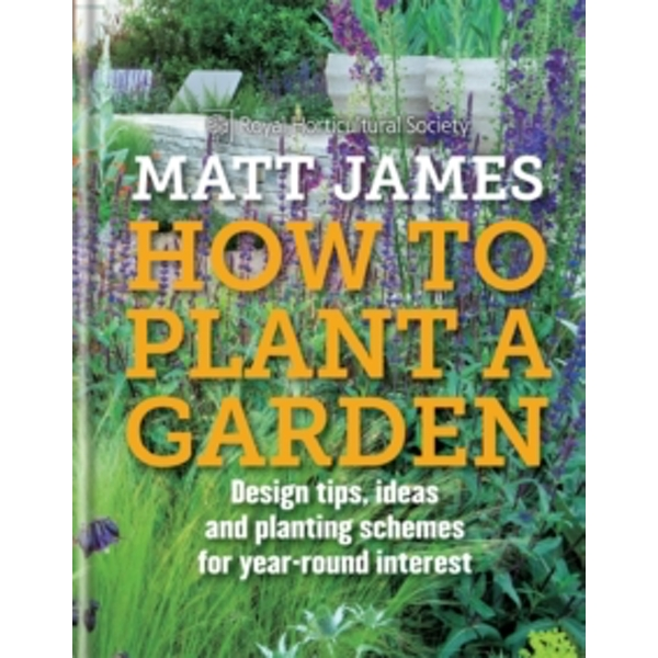 RHS How to Plant a Garden: Design tricks, ideas and planting schemes for year-round interest by Matt James, Royal Horticultural Society (Hardback, 2016)