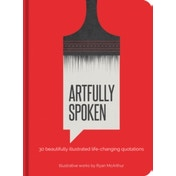 Artfully Spoken : 30 Beautifully Illustrated Life-Changing Quotations