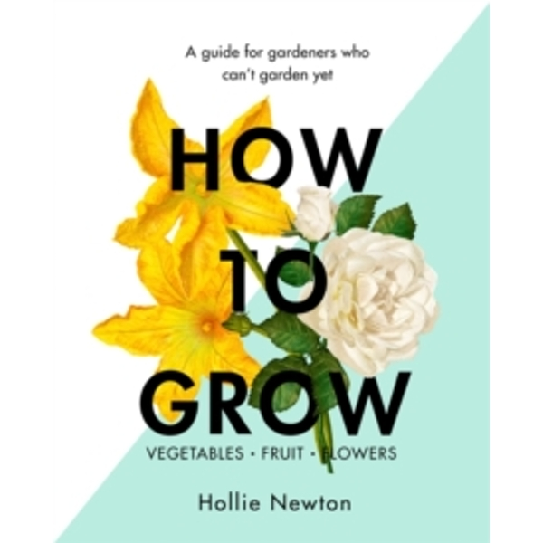 How to Grow : A Guide for Gardeners Who Can't Garden Yet