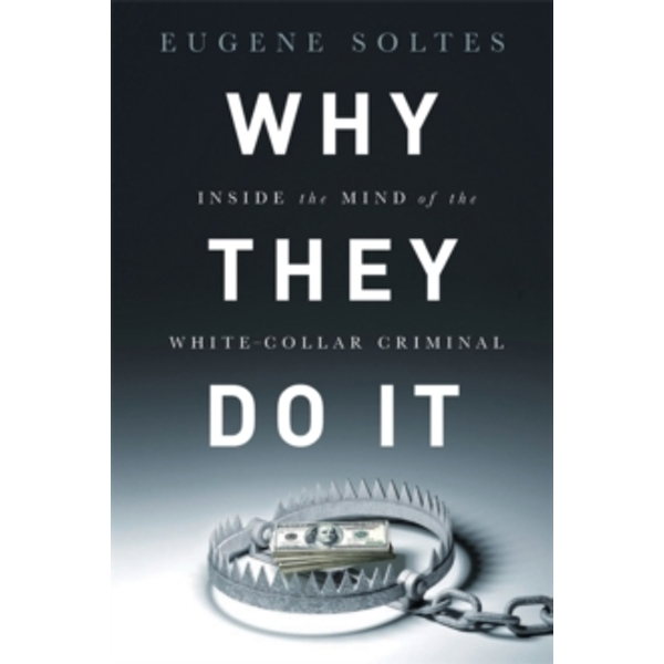 Why They Do It: Inside the Mind of the White-Collar Criminal by Eugene Soltes (Hardback, 2016)