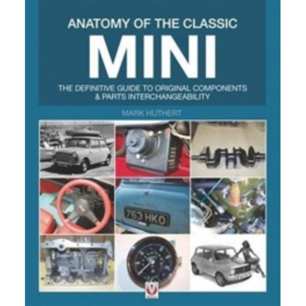 Anatomy of the Classic Mini : The Definitive Guide to Original Components and Interchangeability