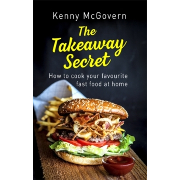 The Takeaway Secret, 2nd edition : How to cook your favourite fast food at home