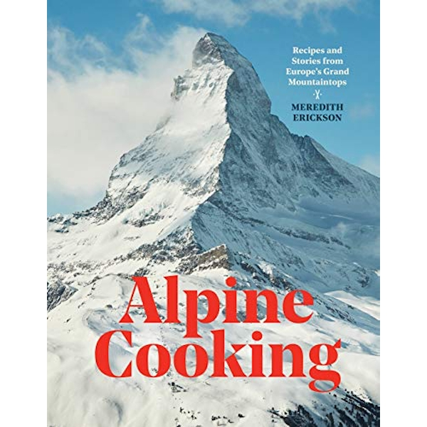 Alpine Cooking Recipes and Stories from Europe's Grand Mountaintops Hardback 2019