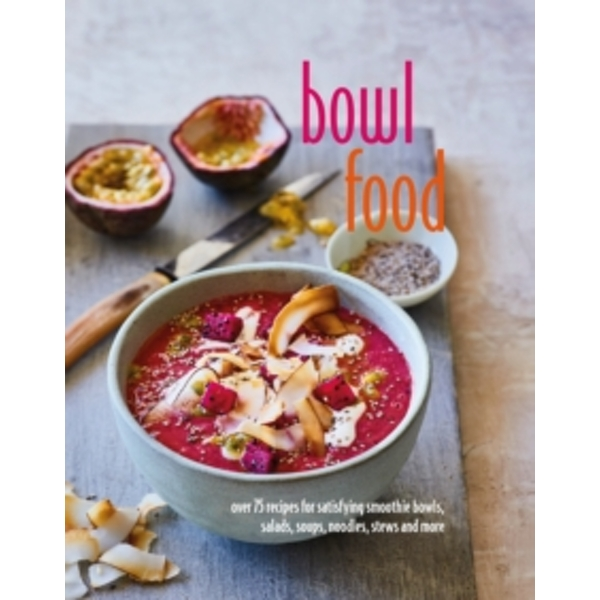 Bowl Food : Over 75 Recipes for Satisfying Smoothie Bowls, Salads, Soups, Noodles, Stews and More