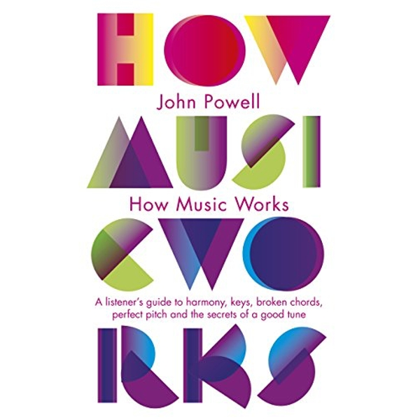 How Music Works: A listener's guide to harmony, keys, broken chords, perfect pitch and the secrets of a good tune by John Powell (Paperback, 2010)