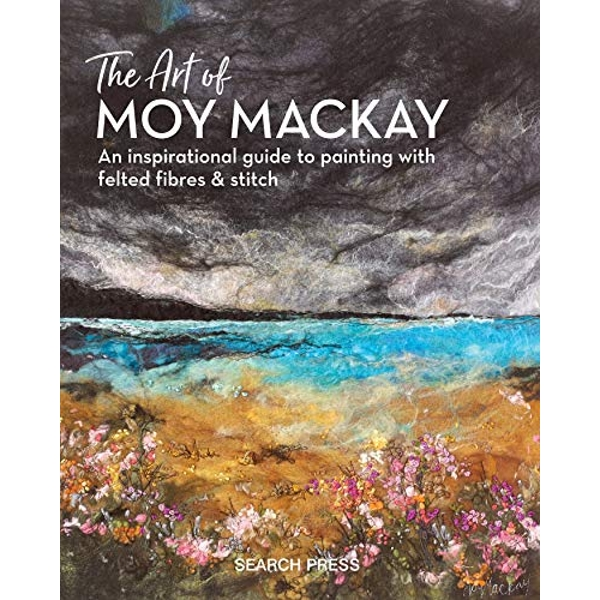 The Art of Moy Mackay An Inspirational Guide to Painting with Felted Fibres & Stitch Hardback 2018