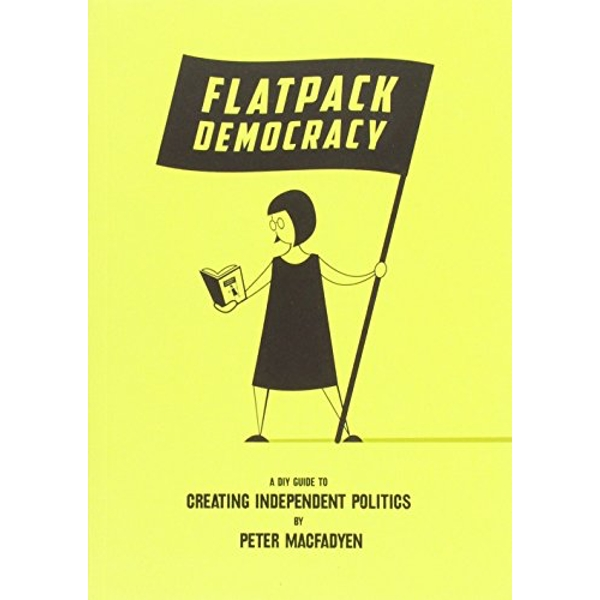 Flatpack Democracy: A Guide to Creating Independent Politics by Peter Macfadyen (Paperback, 2014)