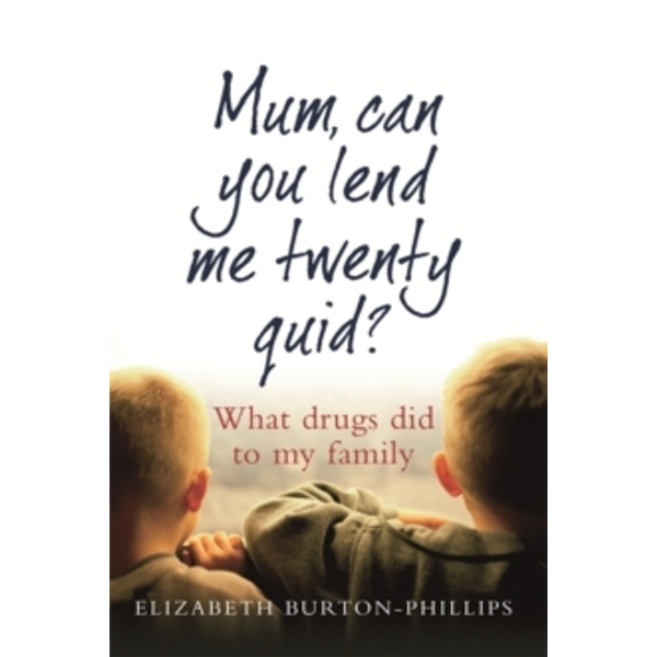 Mum, Can You Lend Me Twenty Quid? : What drugs did to my family