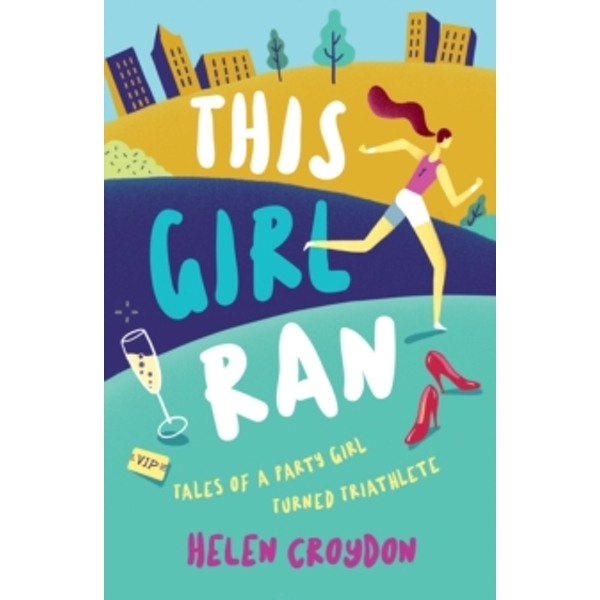 This Girl Ran : Tales of a Party Girl Turned Triathlete