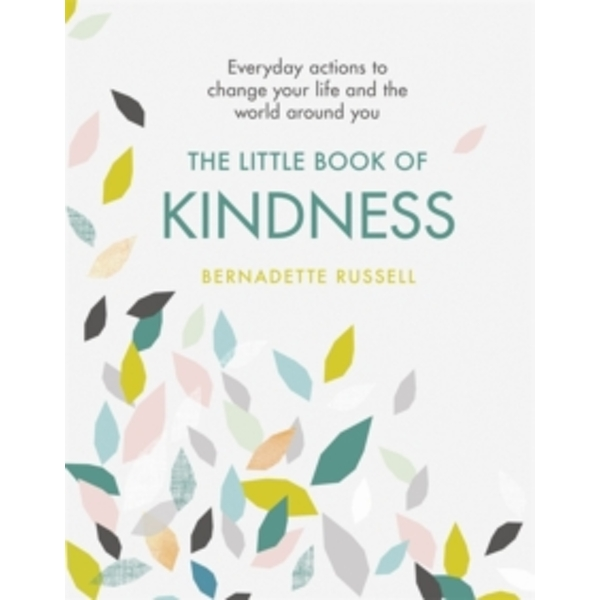 The Little Book of Kindness : Everyday actions to change your life and the world around you