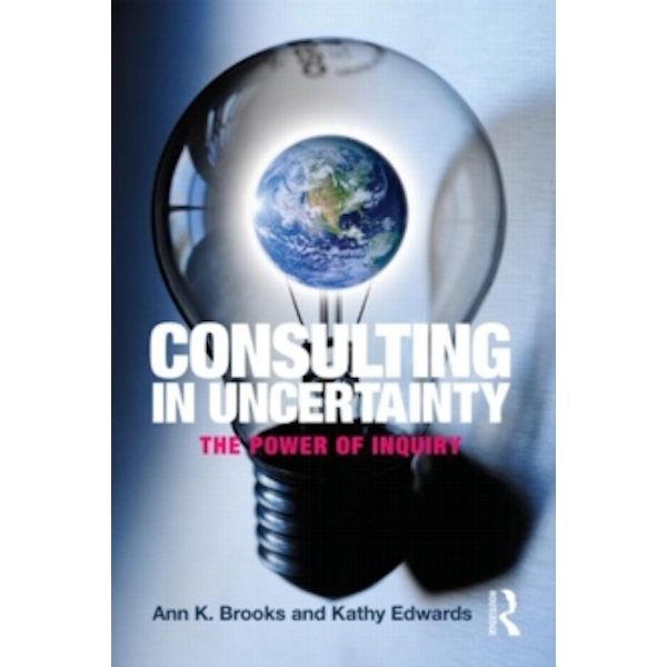 Consulting in Uncertainty: The Power of Inquiry by Ann K. Brooks, Kathy Edwards (Paperback, 2011)