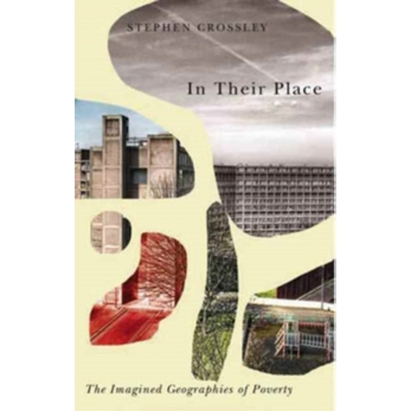 In Their Place : The Imagined Geographies of Poverty