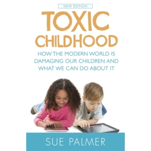 Toxic Childhood : How The Modern World Is Damaging Our Children And What We Can Do About It