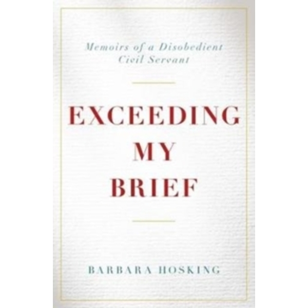 Exceeding My Brief : Memoirs of a Disobedient Civil Servant